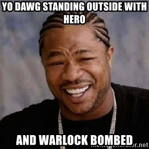 Yo Dawg - yo dawg standing outside with Hero and warlock bombed