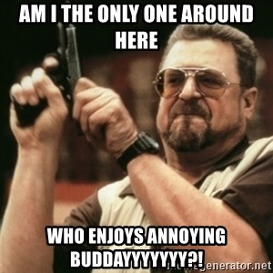 Walter Sobchak with gun - Am I the only one around here Who enjoys annoying buddayyyyyyy?!