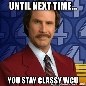 Stay classy - Until Next time... You Stay Classy WCU