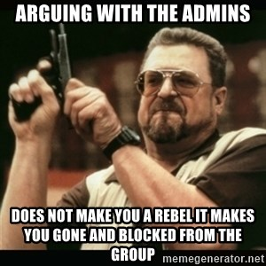 am i the only one around here - Arguing with the Admins Does Not Make you a Rebel it makes you Gone and Blocked from the group