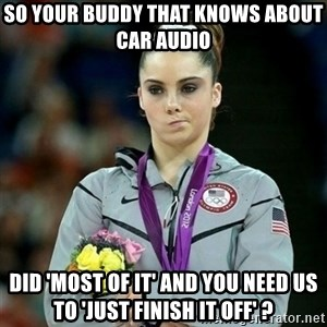 McKayla Maroney Not Impressed - So your buddy that knows about car audio did 'most of it' and you need us to 'just finish it off' ?