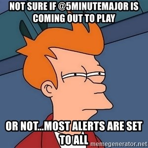 Futurama Fry - not sure if @5minutemajor is coming out to play or not...most alerts are set to all