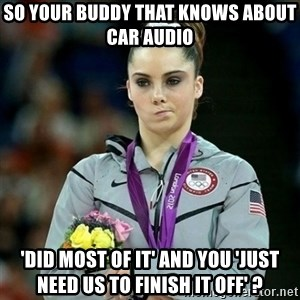 McKayla Maroney Not Impressed - so your buddy that knows about car audio 'did most of it' and you 'just need us to finish it off' ?