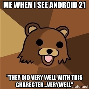 "Pedobear - ME when i see android 21  ""they did very well with this charecter...verywell"""