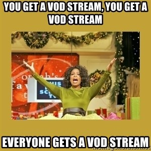 Oprah You get a - you get a vod stream, you get a vod stream everyone gets a vod stream