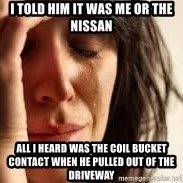 Crying lady - I Told him it was me or the nissan All I heard was the coil bucket contact when he pulled out of the driveway