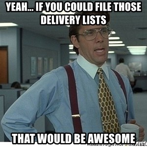 Yeah If You Could Just - yeah... if you could file those delivery lists  that would be awesome