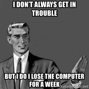 Correction Guy - I don't always get in trouble But I do I lose the computer for a week