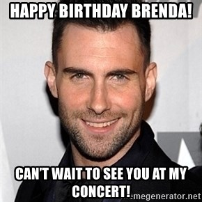 Adam Levine - Happy birthday Brenda!  Can't wait to see you at my concert!