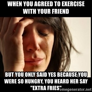 """First World Problems - When you agreed to exercise with your friend but you only said yes because you were so hungry, you heard her say """"extra fries"""""""