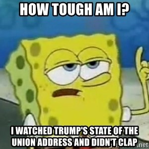 Tough Spongebob - How tough am I? I watched Trump's state of the union address and didn't clap