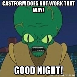 Morbo - CASTFORM DOES NOT WORK THAT WAY! GOOD NIGHT!