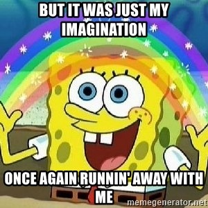 Imagination - But it was just my imagination Once again runnin' away with me