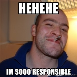 Good Guy Greg - hehehe im sooo responsible