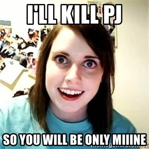 Overly Attached Girlfriend - i'll kill pj so you will be only miiine