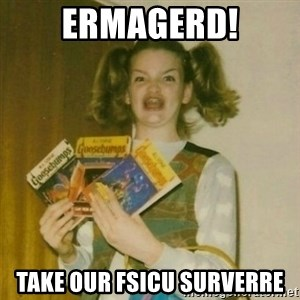 oh mer gerd - ERMAGERD! Take our FSICU SURVERRE