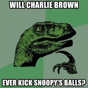 Philosoraptor - Will Charlie Brown ever kick Snoopy's balls?