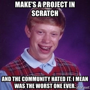 Bad Luck Brian - make's a project in scratch and the community hated it. i mean was the worst one ever.