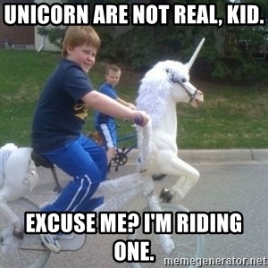 unicorn - Unicorn are not real, kid. excuse me? i'm riding one.