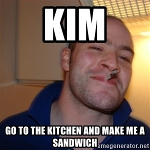 Good Guy Greg - KIM GO TO THE KITCHEN AND MAKE Me A SANDWICH