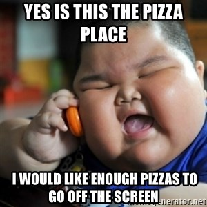 fat chinese kid - yes is this the pizza place  i would like enough pizzas to go off the screen