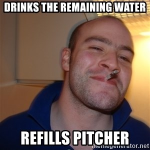 Good Guy Greg - drinks the remaining water refills pitcher