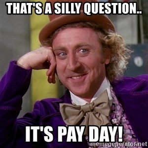 Willy Wonka - That's a silly question.. It's Pay day!