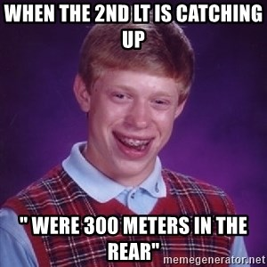 "Bad Luck Brian - When the 2nd Lt is catching up  "" were 300 meters in the rear"""