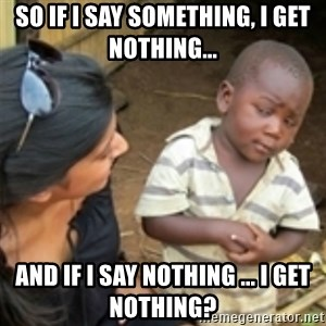 Skeptical african kid  - So if I say something, I get nothing... And if I say nothing ... I get nothing?