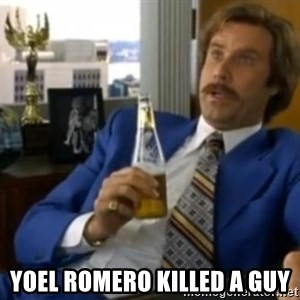 That escalated quickly-Ron Burgundy - YOEL ROMERO KILLED A GUY