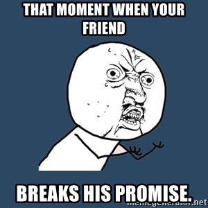 Y U No - That moment when your friend Breaks his promise.