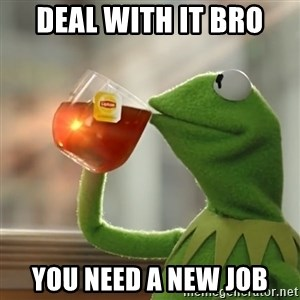 Kermit The Frog Drinking Tea - Deal with it bro You need a new job