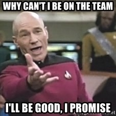 Captain Picard - why can't i be on the team i'll be good, i promise