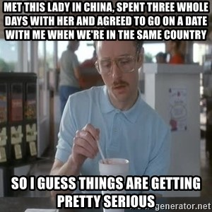 Things are getting pretty Serious (Napoleon Dynamite) - met this lady in china, spent three whole days with her and agreed to go on a date with me when we're in the same country so i guess things are getting pretty serious