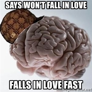 Scumbag Brain - Says won't fall in love Falls in love fast