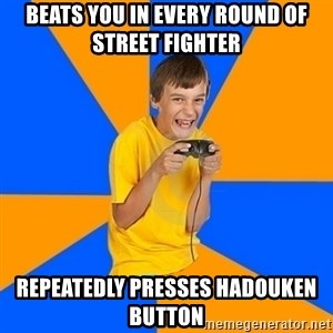 Annoying Gamer Kid - Beats you in every round of street fighter repeatedly presses hadouken button