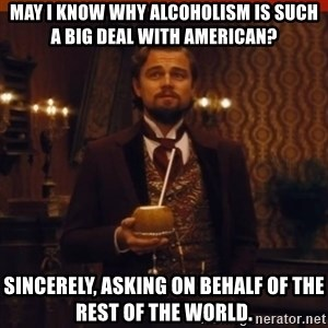 you had my curiosity dicaprio - May I know why alcoholism is such a big deal with American? sincerely, asking on behalf of the rest of the world.