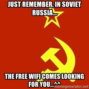 In Soviet Russia - just remember, in soviet russia... the free wifi comes looking for you...^^