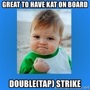 yes baby 2 - great to have Kat on Board Double(tap) Strike