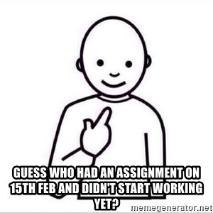 Guess who ? - guess who had an assignment on 15th Feb and didn't start working yet?