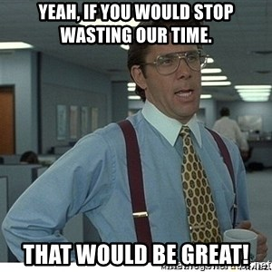 Yeah If You Could Just - Yeah, if you would stop wasting our time. That would be great!