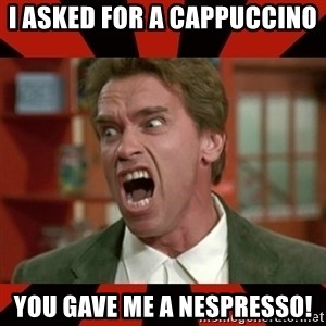 Arnold Schwarzenegger 1 - I asked for a cappuccino  You gave me a nespresso!