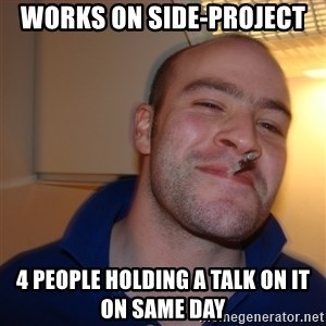 Good Guy Greg - Works on side-project 4 people holding a talk on it on same day