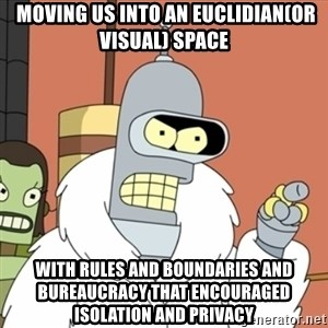 bender blackjack and hookers - moving us into an Euclidian(or visual) space with rules and boundaries and bureaucracy that encouraged isolation and privacy