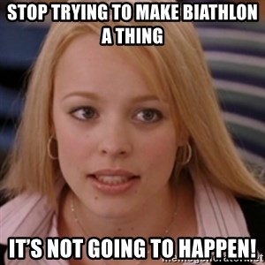 mean girls - Stop trying to make biathlon a thing  It's not going to happen!