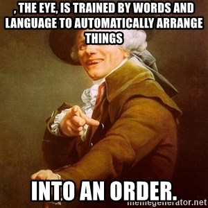 Joseph Ducreux - , the eye, is trained by words and language to automatically arrange things into an order.