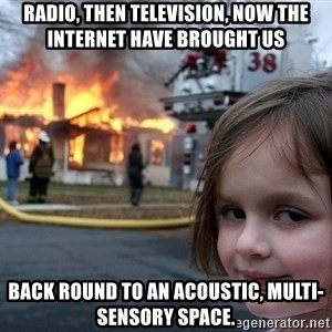 Disaster Girl - Radio, then television, now the internet have brought us  back round to an acoustic, multi-sensory space.