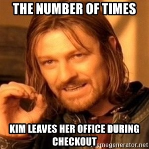 One Does Not Simply - The number of times Kim leaves her office during checkout