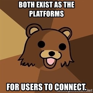 Pedobear - both exist as the platforms for users to connect.