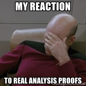 Picardfacepalm - MY REACTION TO REAL ANALYSIS PROOFS